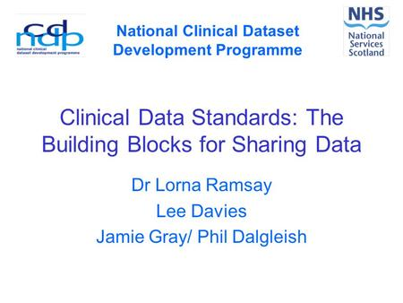 Clinical Data Standards: The Building Blocks for Sharing Data Dr Lorna Ramsay Lee Davies Jamie Gray/ Phil Dalgleish National Clinical Dataset Development.