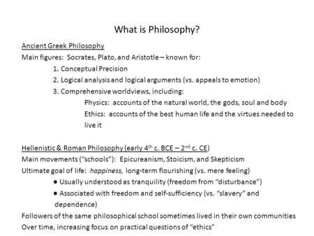 What is Philosophy? Ancient Greek Philosophy Main figures: Socrates, Plato, and Aristotle – known for: 1. Conceptual Precision 2. Logical analysis and.