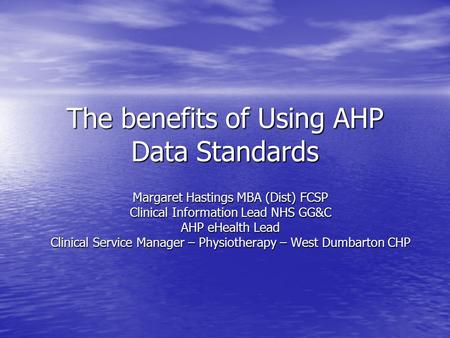 The benefits of Using AHP Data Standards Margaret Hastings MBA (Dist) FCSP Clinical Information Lead NHS GG&C AHP eHealth Lead Clinical Service Manager.