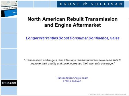 © Copyright 2002 Frost & Sullivan. All Rights Reserved. North American Rebuilt Transmission and Engine Aftermarket Longer Warranties Boost Consumer Confidence,