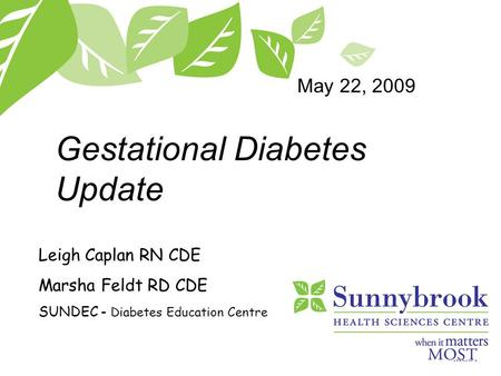Gestational Diabetes Update Leigh Caplan RN CDE Marsha Feldt RD CDE SUNDEC - Diabetes Education Centre May 22, 2009.