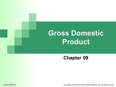 Gross Domestic Product Chapter 09 Copyright © 2011 by The McGraw-Hill Companies, Inc. All rights reserved.McGraw-Hill/Irwin.