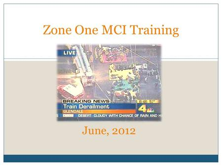 JUNE, 2012 Zone One MCI Training June, 2012. Training Objectives Focused at the Company Officer Level Review of initial MCI scene size-up Overview of.