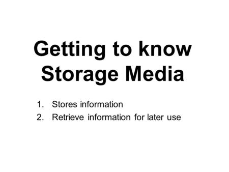 Getting to know Storage Media 1.Stores information 2.Retrieve information for later use.