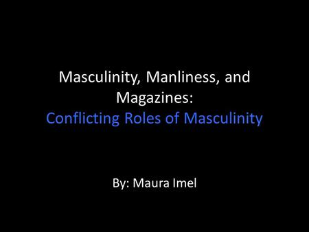 Masculinity, Manliness, and Magazines: Conflicting Roles of Masculinity By: Maura Imel.