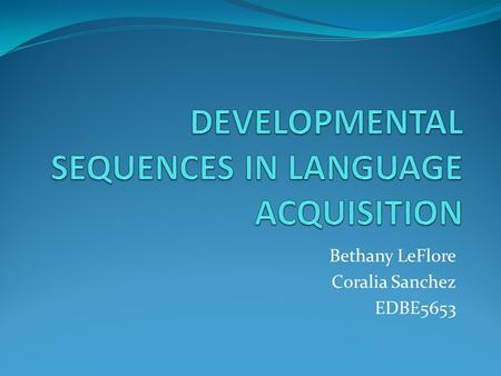 Bethany LeFlore Coralia Sanchez EDBE5653. Definition of Developmental Sequence All learners of a language will pass through the same order of acquisition.