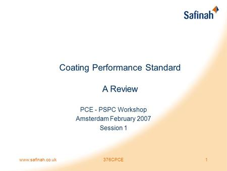 Www.safinah.co.uk376CPCE1 Coating Performance Standard A Review PCE - PSPC Workshop Amsterdam February 2007 Session 1.