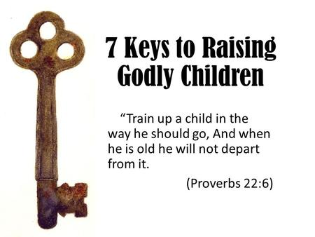 "7 Keys to Raising Godly Children ""Train up a child in the way he should go, And when he is old he will not depart from it. (Proverbs 22:6)"