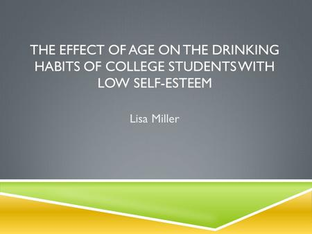 THE EFFECT OF AGE ON THE DRINKING HABITS OF COLLEGE STUDENTS WITH LOW SELF-ESTEEM Lisa Miller.