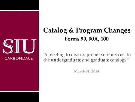 "Catalog & Program Changes ""A meeting to discuss proper submissions to the undergraduate and graduate catalogs."" March 31, 2014 Southern Illinois University."