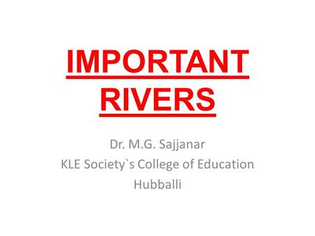 IMPORTANT RIVERS Dr. M.G. Sajjanar KLE Society`s College <strong>of</strong> Education Hubballi.