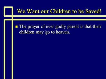 We Want our Children to be Saved! n The prayer of ever godly parent is that their children may go to heaven.