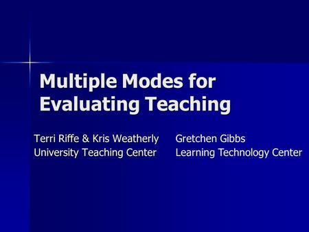 Multiple Modes for Evaluating Teaching Terri Riffe & Kris Weatherly University Teaching Center Gretchen Gibbs Learning Technology Center.