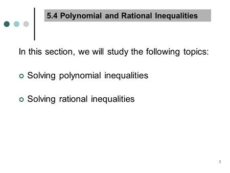 1 5.4 Polynomial and Rational Inequalities In this section, we will study the following topics: Solving polynomial inequalities Solving rational inequalities.