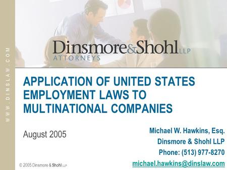 © 2005 Dinsmore & Shohl LLP W W W. D I N S L A W. C O M APPLICATION OF UNITED STATES EMPLOYMENT LAWS TO MULTINATIONAL COMPANIES August 2005 Michael W.