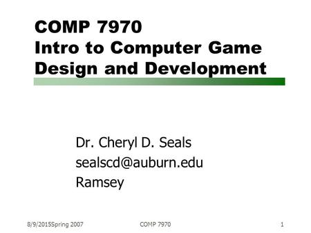 8/9/2015Spring 2007COMP 79701 COMP 7970 Intro to Computer Game Design and Development Dr. Cheryl D. Seals Ramsey.