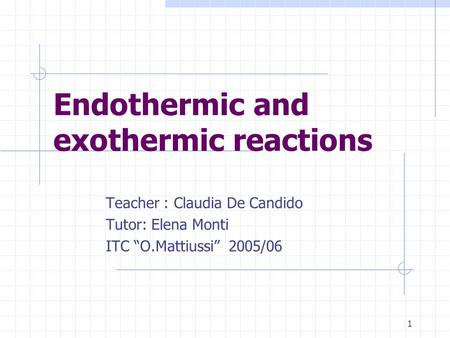 "1 Endothermic and exothermic reactions Teacher : Claudia De Candido Tutor: Elena Monti ITC ""O.Mattiussi"" 2005/06."