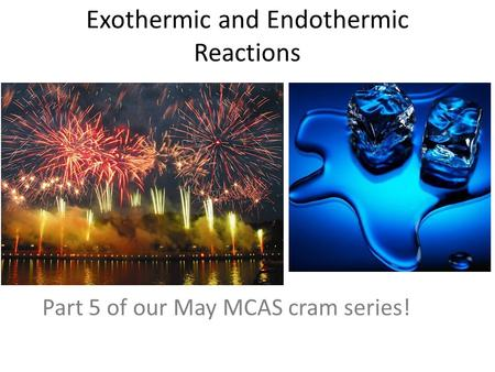 Exothermic and Endothermic Reactions Part 5 of our May MCAS cram series!