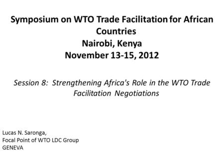 Symposium on WTO Trade Facilitation for African Countries Nairobi, Kenya November 13-15, 2012 Session 8: Strengthening Africa's Role in the WTO Trade Facilitation.