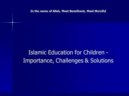 In the name of Allah, Most Beneficent, Most Merciful Islamic Education for Children - Importance, Challenges & Solutions.