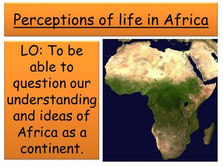 Perceptions of life in Africa LO: To be able to question our understanding and ideas of Africa as a continent.