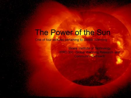 The Power of the Sun One of four lectures pertaining to Global Warming Illinois Institute of Technology IPRO 331: Global Warming Research and Community.