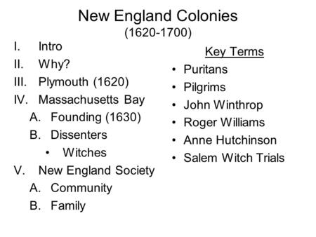 New England Colonies (1620-1700) I.Intro II.Why? III.Plymouth (1620) IV.Massachusetts Bay A.Founding (1630) B.Dissenters Witches V.New England Society.