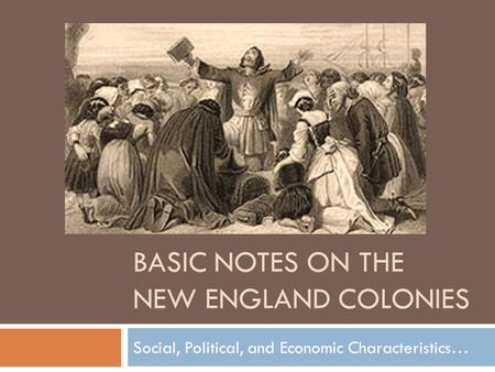 BASIC NOTES ON THE NEW ENGLAND COLONIES Social, Political, and Economic Characteristics…