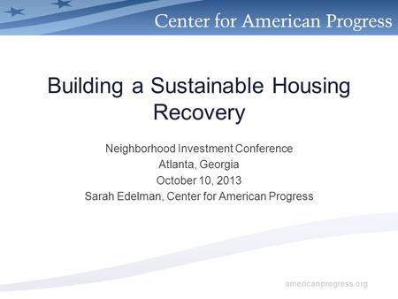 Americanprogress.org Building a Sustainable Housing Recovery Neighborhood Investment Conference Atlanta, Georgia October 10, 2013 Sarah Edelman, Center.
