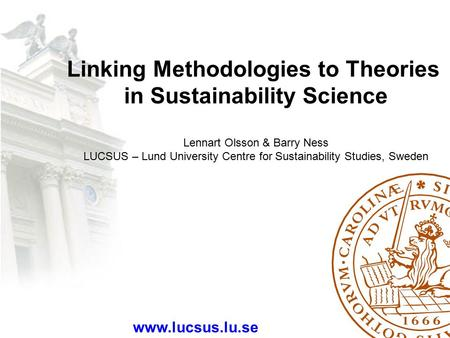 Linking Methodologies to Theories in Sustainability Science Lennart Olsson & Barry Ness LUCSUS – Lund University Centre for Sustainability Studies, Sweden.