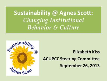 Elizabeth Kiss ACUPCC Steering Committee September 26, 2013 Agnes Scott: Changing Institutional Behavior & Culture Agnes.