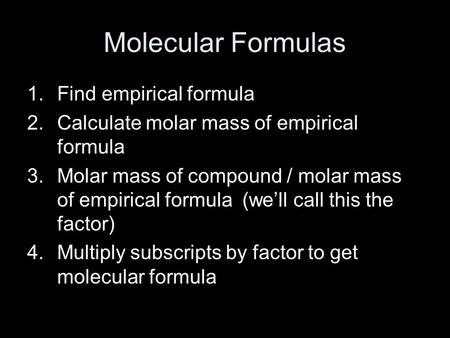 Molecular Formulas 1.Find empirical formula 2.Calculate molar mass of empirical formula 3.Molar mass of compound / molar mass of empirical formula (we'll.