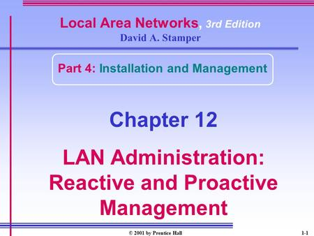 © 2001 by Prentice Hall1-1 Local Area Networks, 3rd Edition David A. Stamper Part 4: Installation and Management Chapter 12 LAN Administration: Reactive.