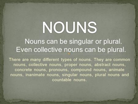 There are many different types of nouns. They are common nouns, collective nouns, proper nouns, abstract nouns, concrete nouns, pronouns, compound nouns,