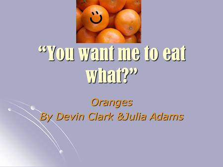 """You want me to eat what?"" Oranges By Devin Clark &Julia Adams."