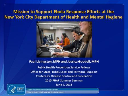 Mission to Support Ebola Response Efforts at the New York City Department of Health and Mental Hygiene Paul Livingston, MPH and Jessica Goodell, MPH Public.