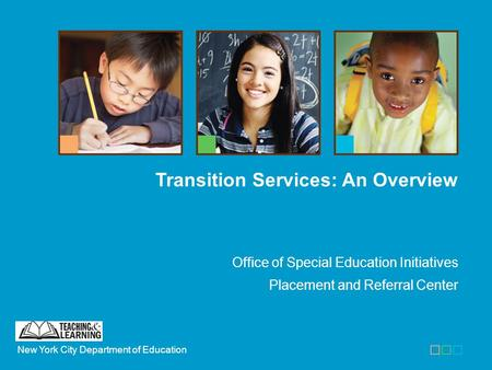 New York City Department of Education Office of Special Education Initiatives Placement and Referral Center Transition Services: An Overview.