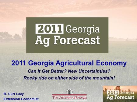 2011 Georgia Agricultural Economy Can It Get Better? New Uncertainties? Rocky ride on either side of the mountain! R. Curt Lacy Extension Economist.