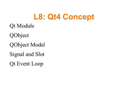 L8: Qt4 Concept Qt Module QObject QObject Model Signal and Slot Qt Event Loop.