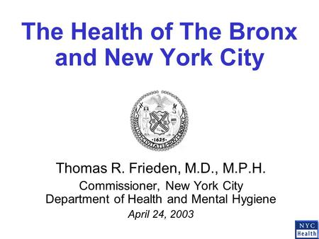The Health of The Bronx and New York City Thomas R. Frieden, M.D., M.P.H. Commissioner, New York City Department of Health and Mental Hygiene April 24,