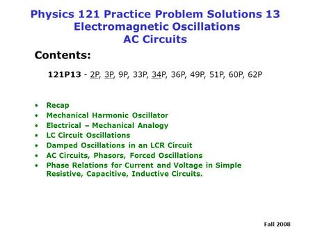 Fall 2008 Physics 121 Practice Problem Solutions 13 Electromagnetic Oscillations AC Circuits Contents: 121P13 - 2P, 3P, 9P, 33P, 34P, 36P, 49P, 51P, 60P,