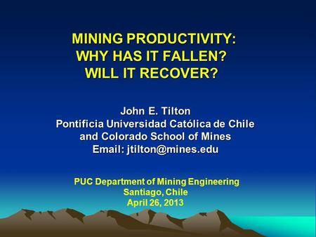 MINING PRODUCTIVITY: WHY HAS IT FALLEN? WILL IT RECOVER? MINING PRODUCTIVITY: WHY HAS IT FALLEN? WILL IT RECOVER? John E. Tilton Pontificia Universidad.