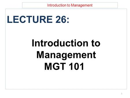 Introduction to Management LECTURE 26: Introduction to Management MGT 101 1.