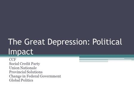 The Great Depression: Political Impact CCF Social Credit Party Union Nationale Provincial Solutions Change in Federal Government Global Politics.