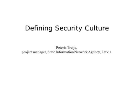 Defining Security Culture Peteris Treijs, project manager, State Information Network Agency, Latvia.