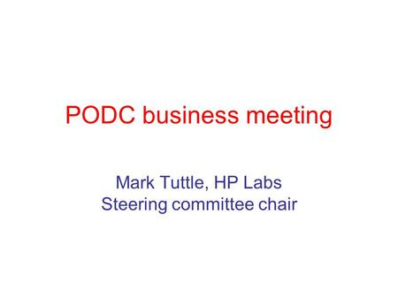 PODC business meeting Mark Tuttle, HP Labs Steering committee chair.
