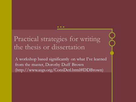 Practical strategies for writing the thesis or dissertation A workshop based significantly on what I've learned from the master, Dorothy Duff Brown (http://www.asgs.org/ConsDetl.html#DDBrown)
