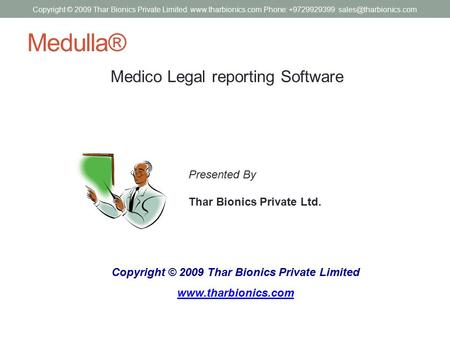 Medulla® Medico Legal reporting Software Copyright © 2009 Thar Bionics Private Limited www.tharbionics.com Presented By Thar Bionics Private Ltd. Copyright.