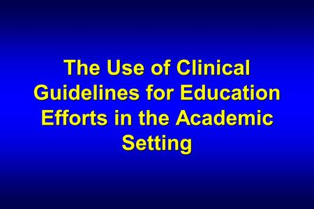 The Use of Clinical Guidelines for Education Efforts in the Academic Setting.