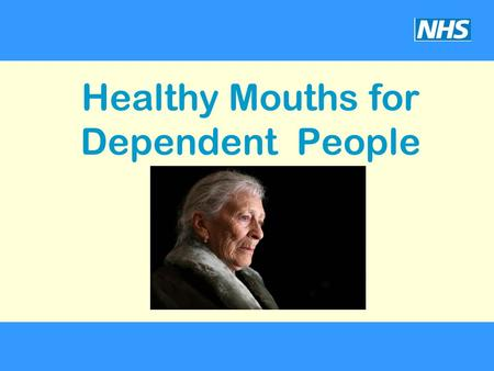 Healthy Mouths for Dependent People. Why good oral health is important. Recognise the factors that contribute to poor oral health. Confidently carry out.